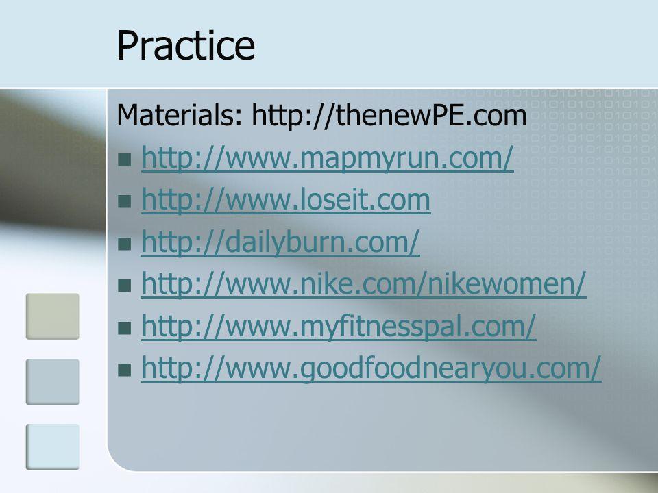 Practice Materials: http://thenewPE.com http://www.mapmyrun.com/ http://www.loseit.com http://dailyburn.com/ http://www.nike.com/nikewomen/ http://www.myfitnesspal.com/ http://www.goodfoodnearyou.com/