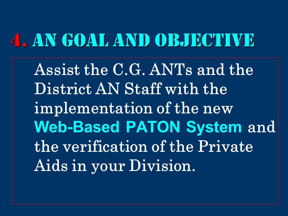 4. AN GOAL AND Objective Assist the C.G. ANTs and the District AN Staff with the implementation of the new Web-Based PATON System and the verification
