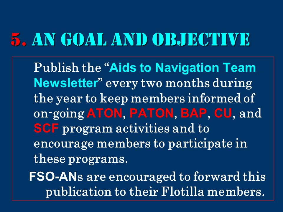5. AN GOAL AND Objective Publish the Aids to Navigation Team Newsletter every two months during the year to keep members informed of on-going ATON, PA
