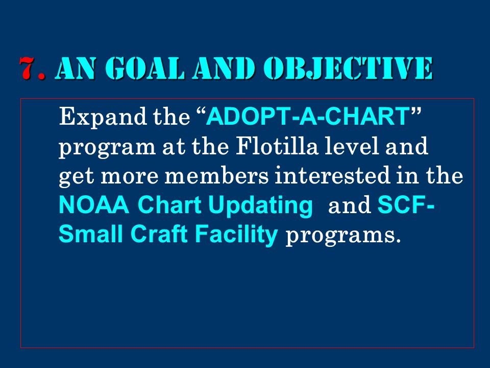 7. AN GOAL AND Objective Expand the ADOPT-A-CHART program at the Flotilla level and get more members interested in the NOAA Chart Updating and SCF- Sm