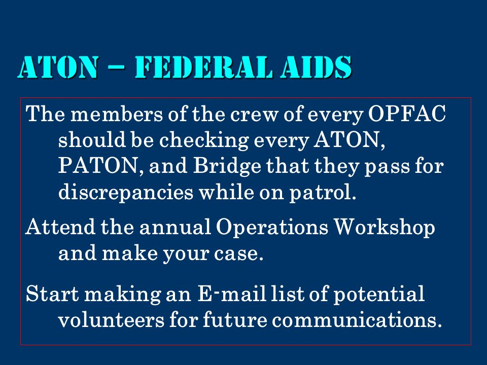 ATON – Federal Aids The members of the crew of every OPFAC should be checking every ATON, PATON, and Bridge that they pass for discrepancies while on