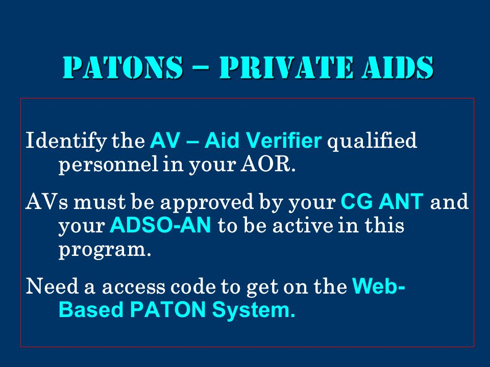 PATONs – PRIVATE AIDS Identify the AV – Aid Verifier qualified personnel in your AOR. AVs must be approved by your CG ANT and your ADSO-AN to be activ