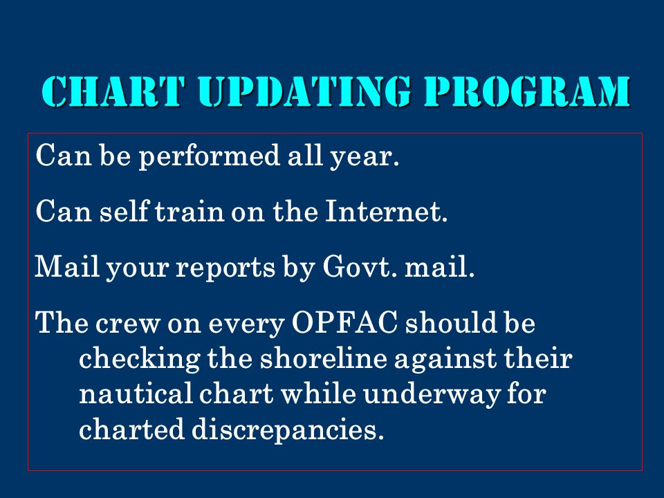 Chart updating program Can be performed all year. Can self train on the Internet. Mail your reports by Govt. mail. The crew on every OPFAC should be c