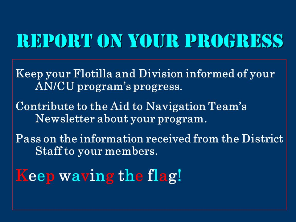 Report on your progress Keep your Flotilla and Division informed of your AN/CU programs progress.