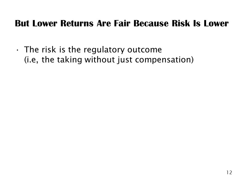 12 But Lower Returns Are Fair Because Risk Is Lower The risk is the regulatory outcome (i.e, the taking without just compensation)