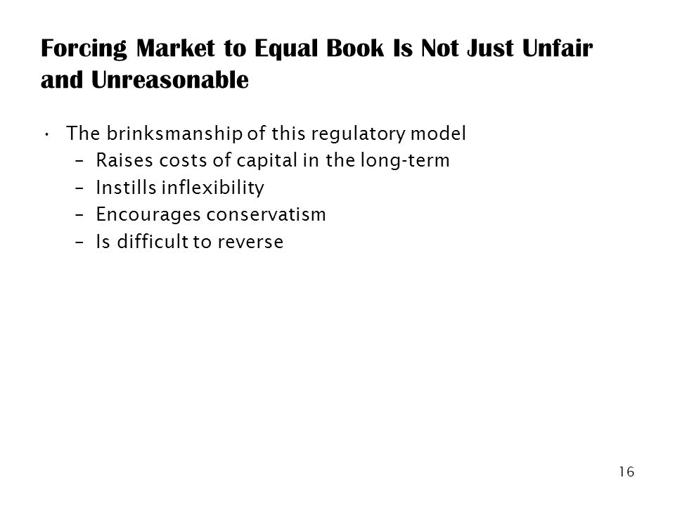 16 Forcing Market to Equal Book Is Not Just Unfair and Unreasonable The brinksmanship of this regulatory model –Raises costs of capital in the long-term –Instills inflexibility –Encourages conservatism –Is difficult to reverse