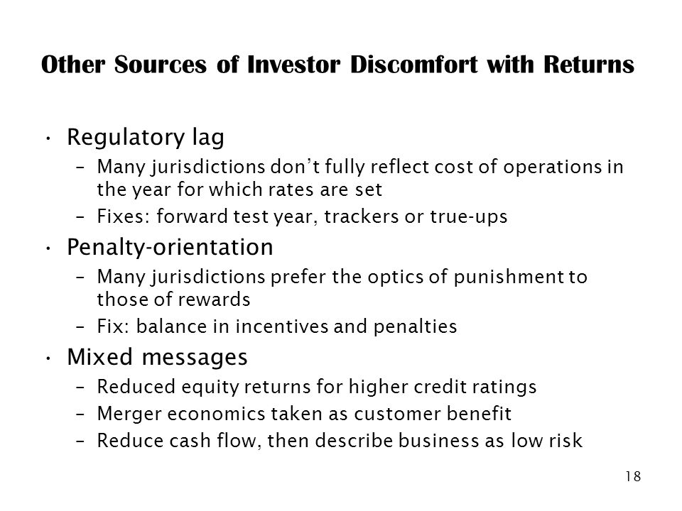 18 Other Sources of Investor Discomfort with Returns Regulatory lag –Many jurisdictions dont fully reflect cost of operations in the year for which rates are set –Fixes: forward test year, trackers or true-ups Penalty-orientation –Many jurisdictions prefer the optics of punishment to those of rewards –Fix: balance in incentives and penalties Mixed messages –Reduced equity returns for higher credit ratings –Merger economics taken as customer benefit –Reduce cash flow, then describe business as low risk