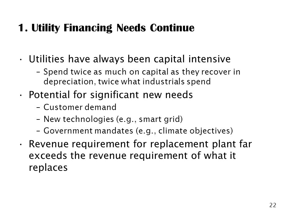 22 1. Utility Financing Needs Continue Utilities have always been capital intensive –Spend twice as much on capital as they recover in depreciation, t