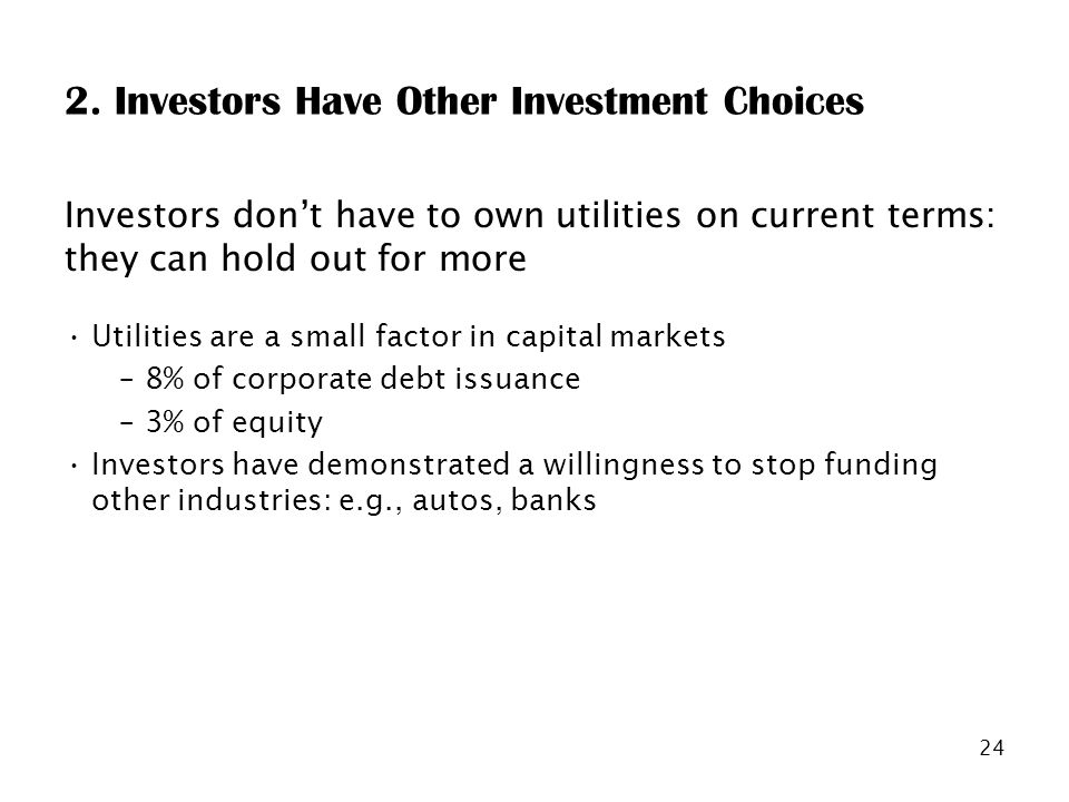 24 2. Investors Have Other Investment Choices Investors dont have to own utilities on current terms: they can hold out for more Utilities are a small