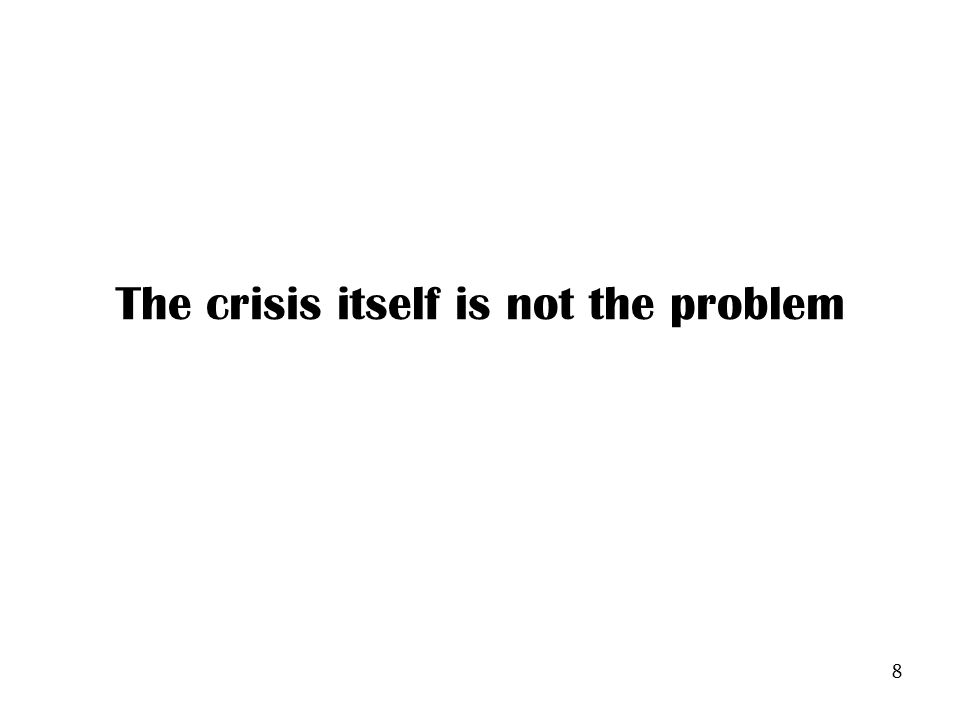 8 The crisis itself is not the problem