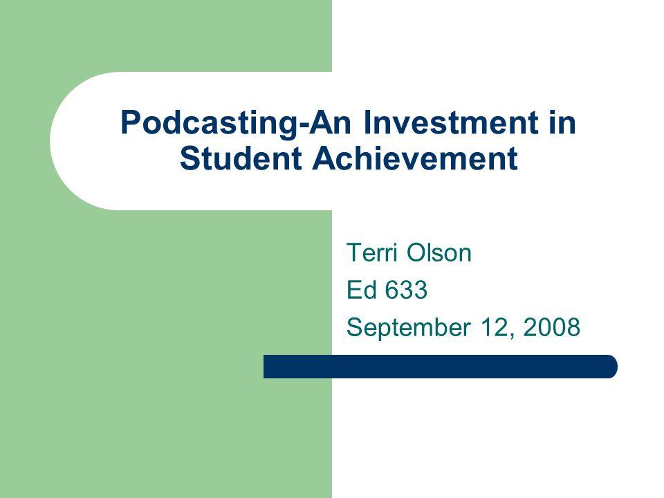 Podcasting-An Investment in Student Achievement Terri Olson Ed 633 September 12, 2008