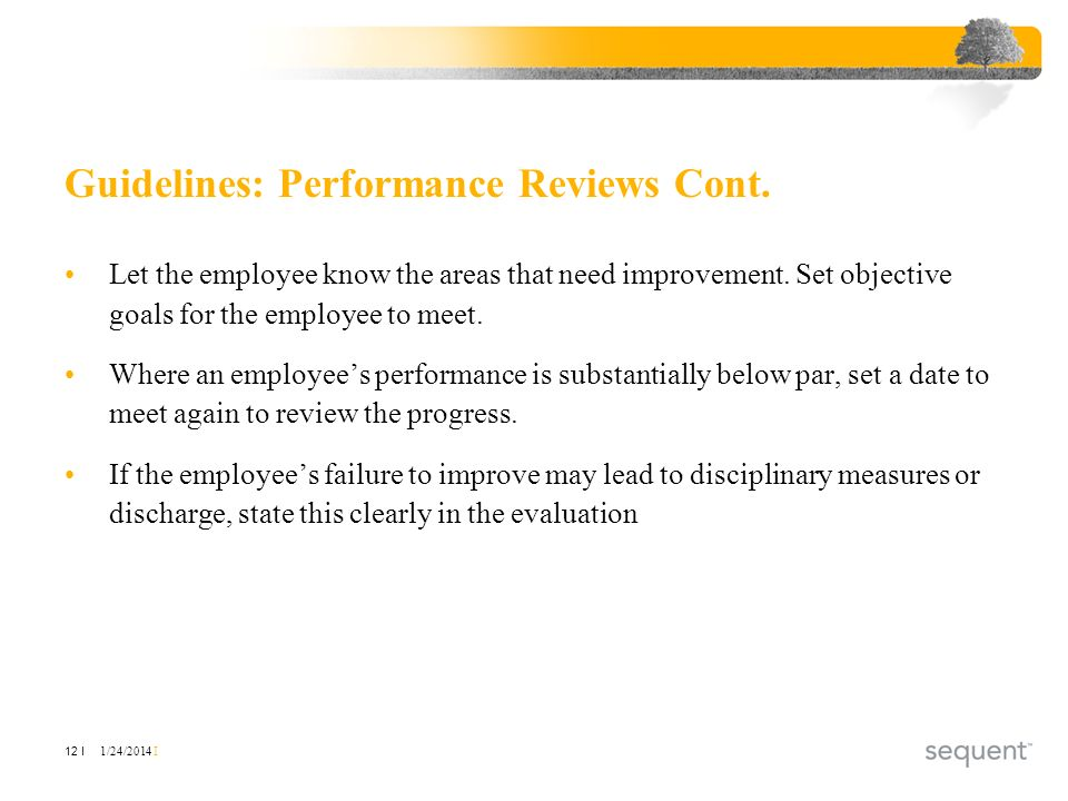 1/24/2014 I 12 I Guidelines: Performance Reviews Cont. Let the employee know the areas that need improvement. Set objective goals for the employee to