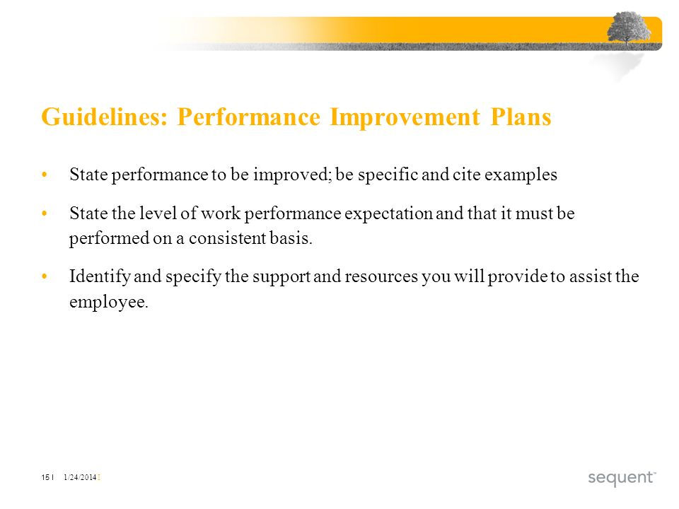 1/24/2014 I 15 I Guidelines: Performance Improvement Plans State performance to be improved; be specific and cite examples State the level of work per