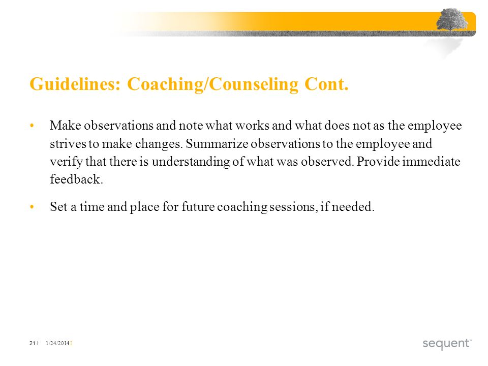 1/24/2014 I 21 I Guidelines: Coaching/Counseling Cont. Make observations and note what works and what does not as the employee strives to make changes