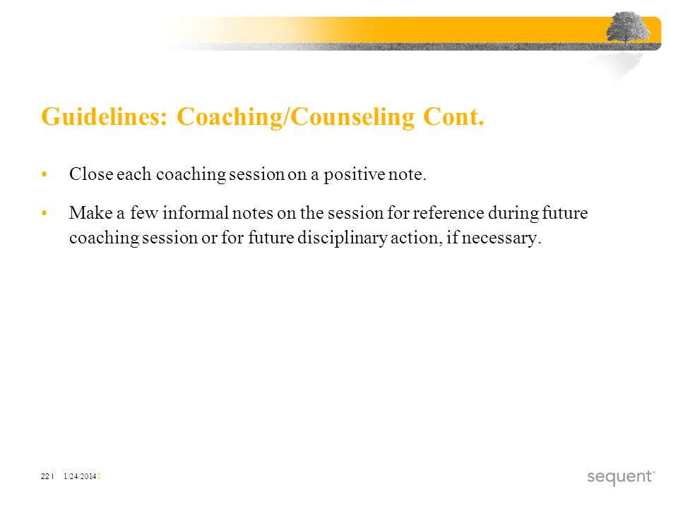 1/24/2014 I 22 I Guidelines: Coaching/Counseling Cont. Close each coaching session on a positive note. Make a few informal notes on the session for re
