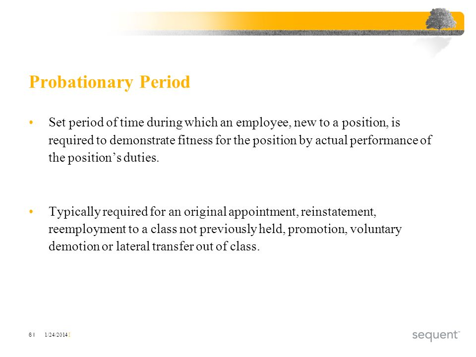 1/24/2014 I 6 I Probationary Period Set period of time during which an employee, new to a position, is required to demonstrate fitness for the positio