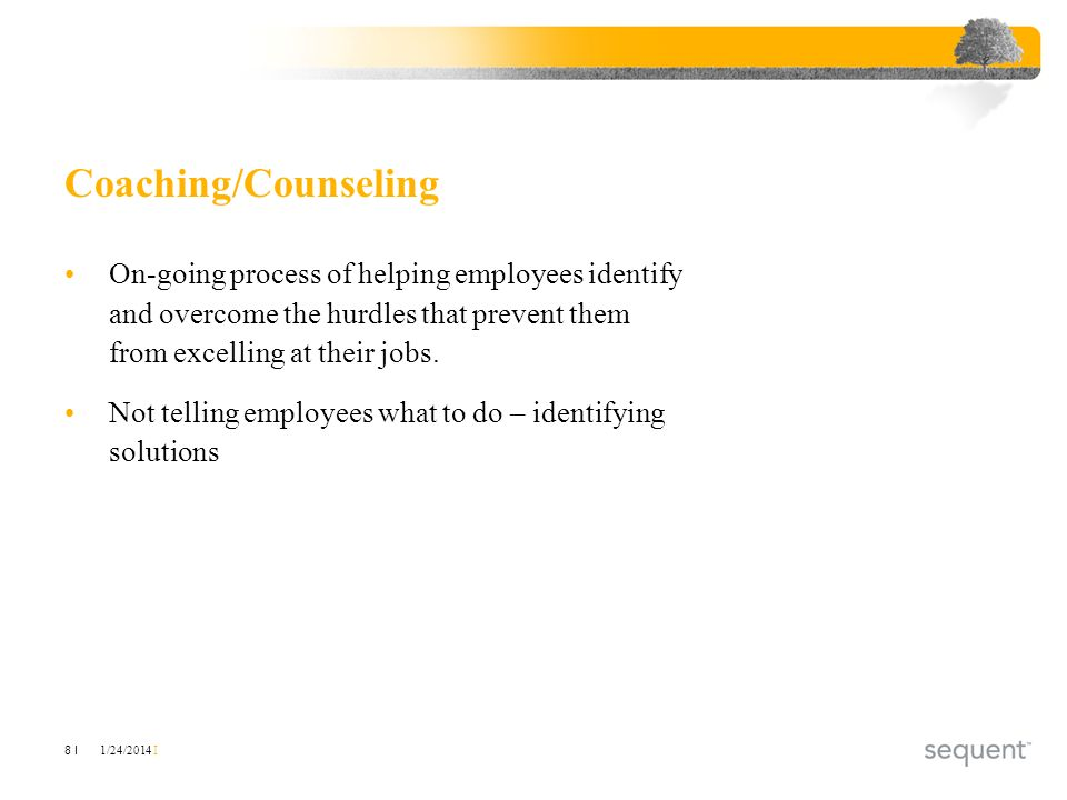 1/24/2014 I 8 I Coaching/Counseling On-going process of helping employees identify and overcome the hurdles that prevent them from excelling at their