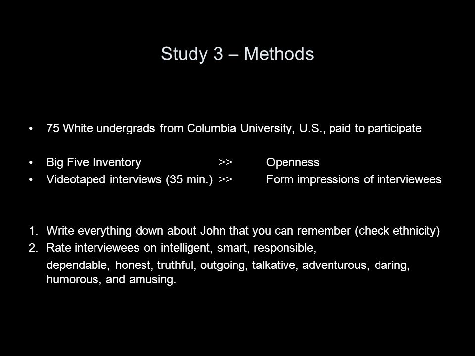 Study 3 – Methods 75 White undergrads from Columbia University, U.S., paid to participate Big Five Inventory >>Openness Videotaped interviews (35 min.) >> Form impressions of interviewees 1.Write everything down about John that you can remember (check ethnicity) 2.Rate interviewees on intelligent, smart, responsible, dependable, honest, truthful, outgoing, talkative, adventurous, daring, humorous, and amusing.