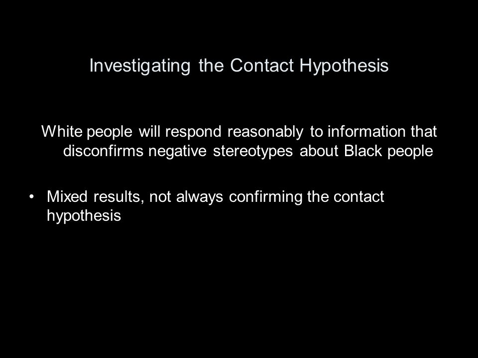 Investigating the Contact Hypothesis White people will respond reasonably to information that disconfirms negative stereotypes about Black people Mixed results, not always confirming the contact hypothesis