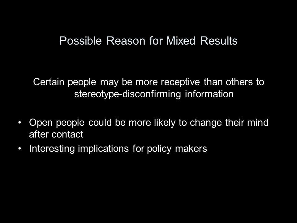 Possible Reason for Mixed Results Certain people may be more receptive than others to stereotype-disconfirming information Open people could be more likely to change their mind after contact Interesting implications for policy makers