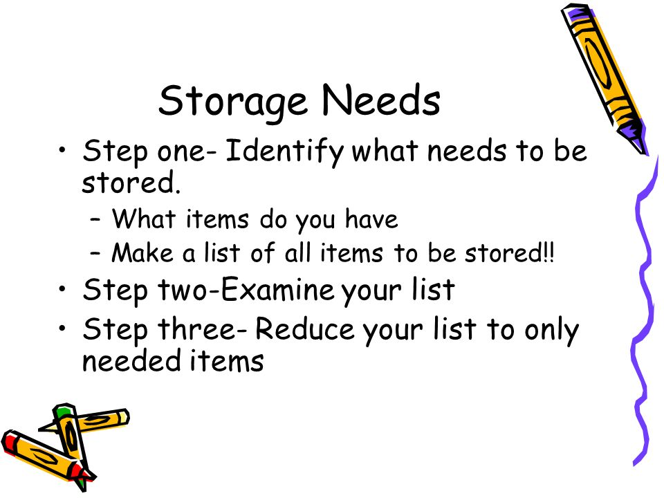 Storage Needs Step one- Identify what needs to be stored. –What items do you have –Make a list of all items to be stored!! Step two-Examine your list