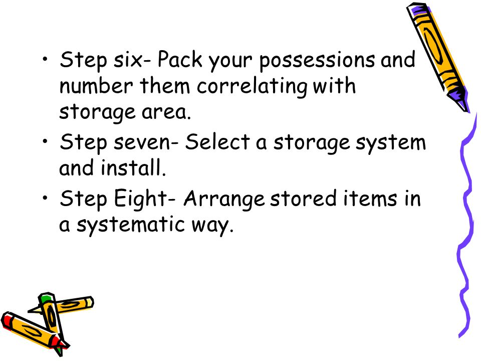 Step six- Pack your possessions and number them correlating with storage area. Step seven- Select a storage system and install. Step Eight- Arrange st