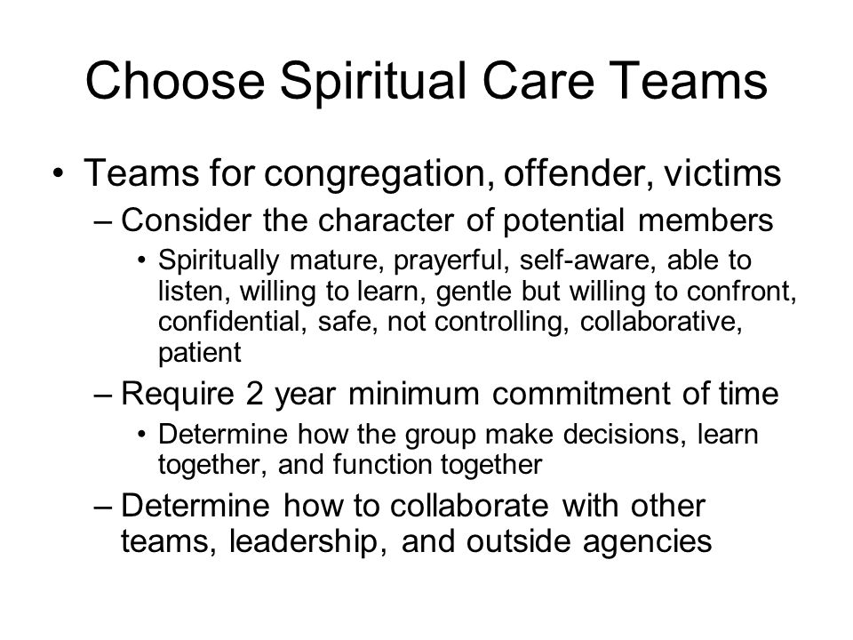 Choose Spiritual Care Teams Teams for congregation, offender, victims –Consider the character of potential members Spiritually mature, prayerful, self-aware, able to listen, willing to learn, gentle but willing to confront, confidential, safe, not controlling, collaborative, patient –Require 2 year minimum commitment of time Determine how the group make decisions, learn together, and function together –Determine how to collaborate with other teams, leadership, and outside agencies