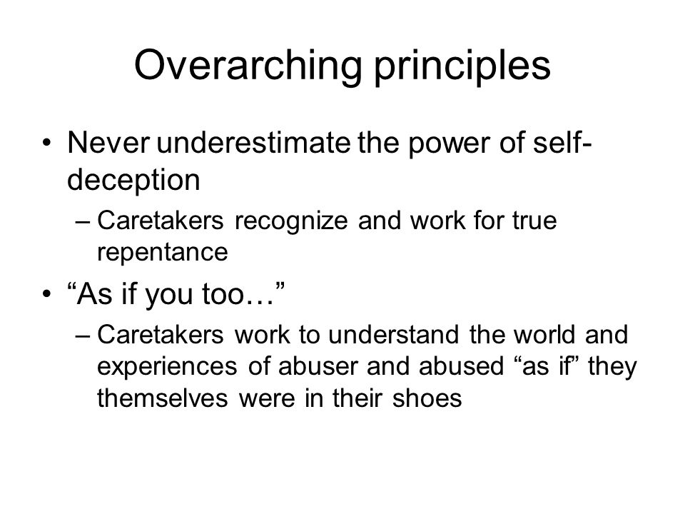 Overarching principles Never underestimate the power of self- deception –Caretakers recognize and work for true repentance As if you too… –Caretakers