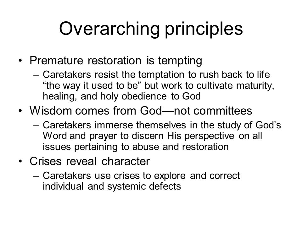 Overarching principles Premature restoration is tempting –Caretakers resist the temptation to rush back to life the way it used to be but work to cult