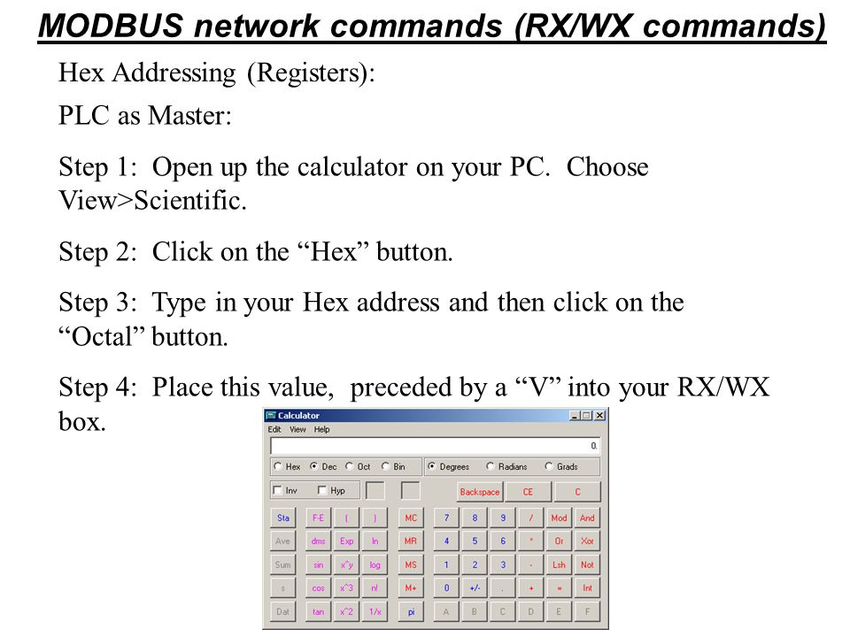Hex Addressing (Registers): MODBUS network commands (RX/WX commands) PLC as Master: Step 1: Open up the calculator on your PC. Choose View>Scientific.