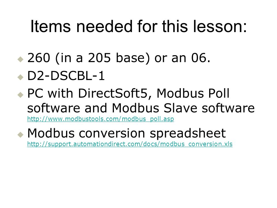 Items needed for this lesson: 260 (in a 205 base) or an 06. D2-DSCBL-1 PC with DirectSoft5, Modbus Poll software and Modbus Slave software http://www.