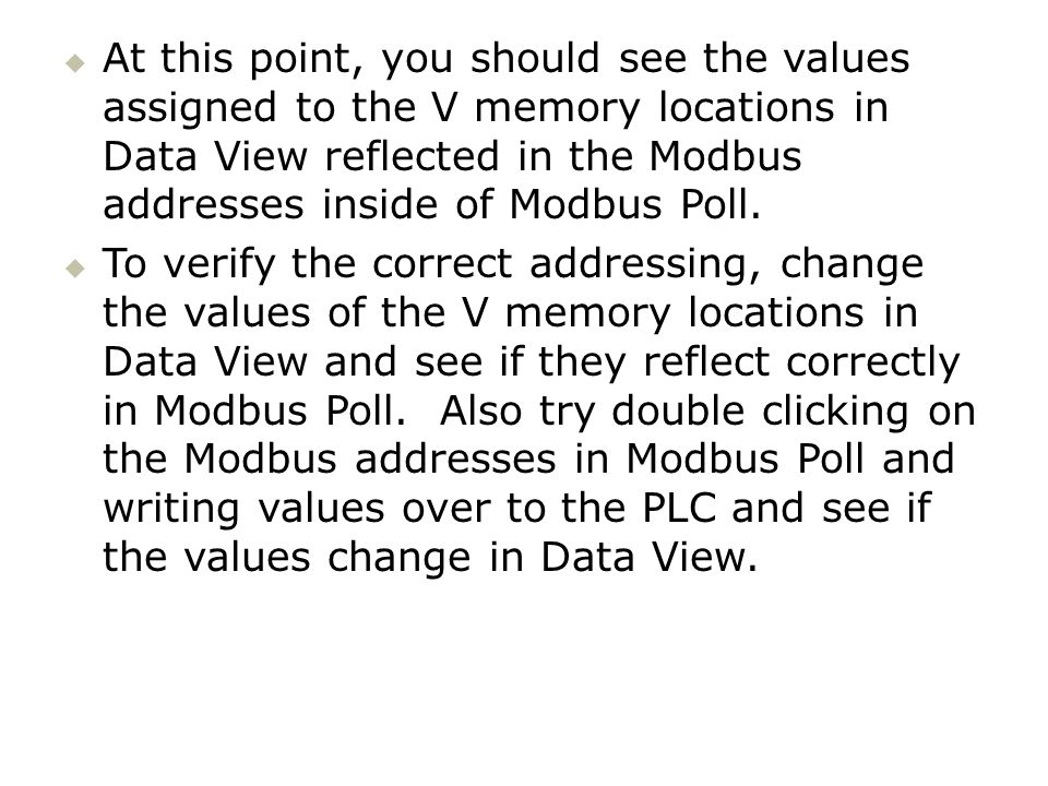 At this point, you should see the values assigned to the V memory locations in Data View reflected in the Modbus addresses inside of Modbus Poll. To v