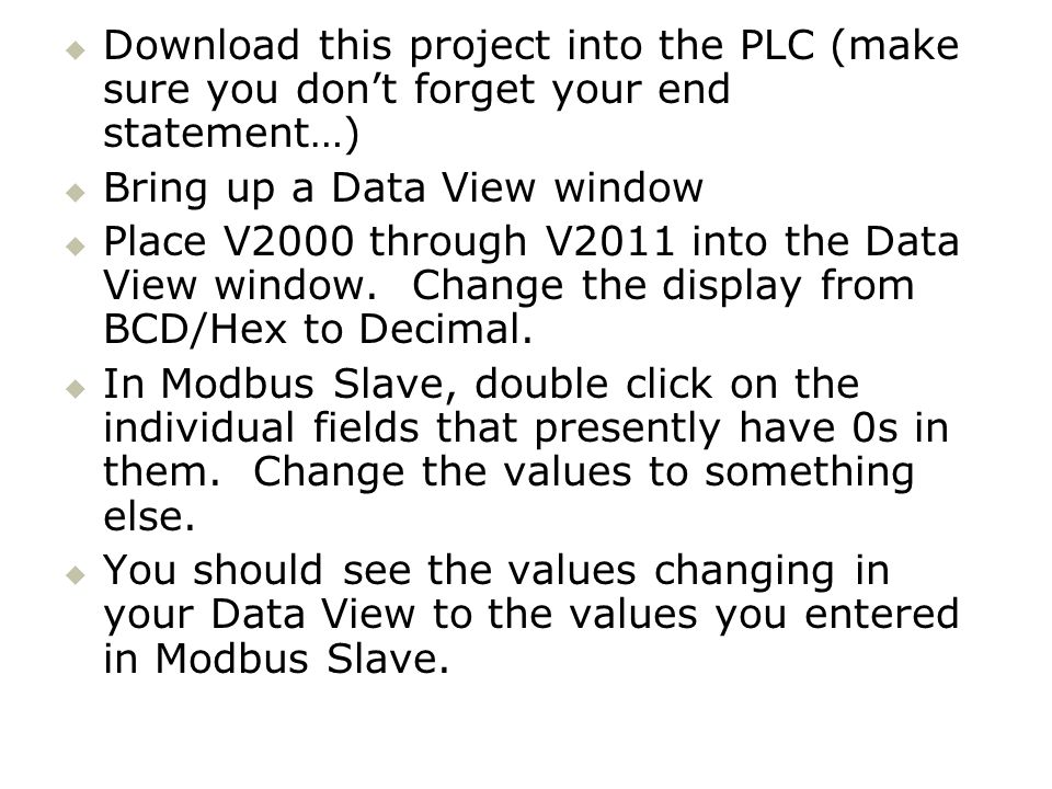 Download this project into the PLC (make sure you dont forget your end statement…) Bring up a Data View window Place V2000 through V2011 into the Data