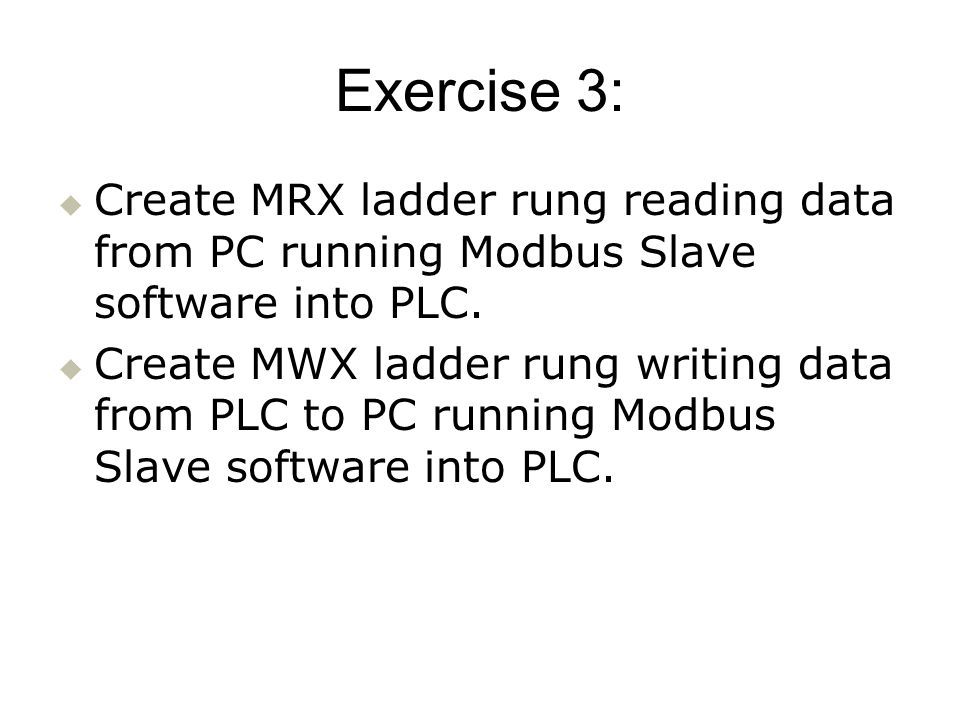 Exercise 3: Create MRX ladder rung reading data from PC running Modbus Slave software into PLC. Create MWX ladder rung writing data from PLC to PC run