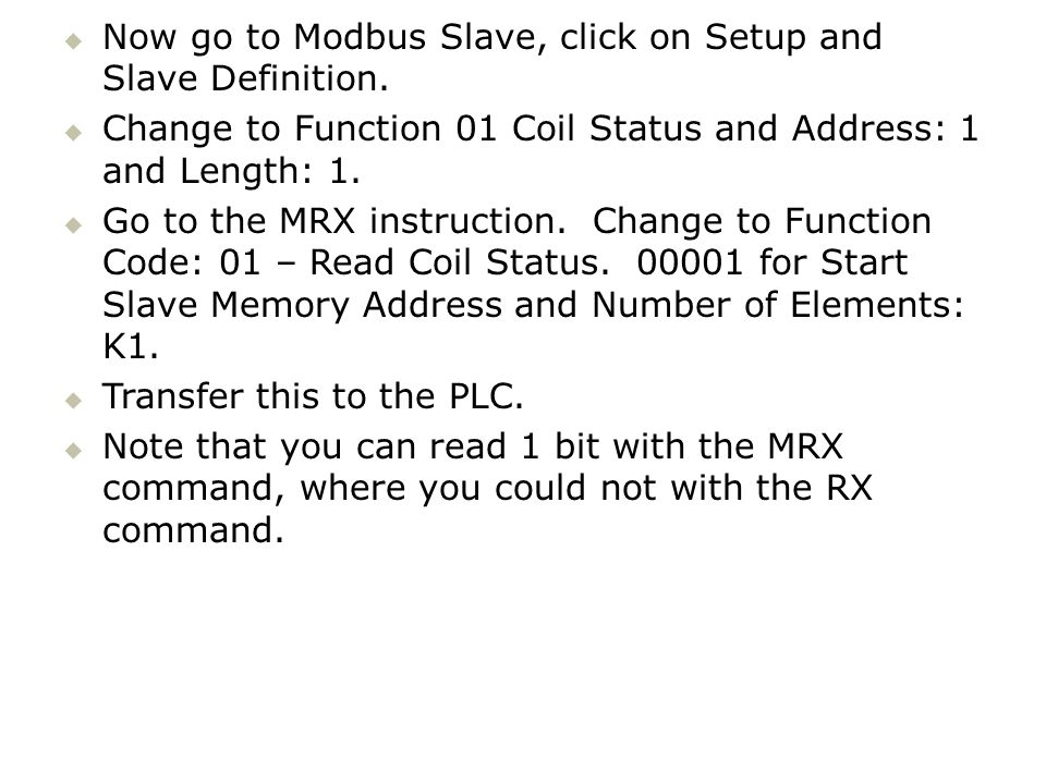 Now go to Modbus Slave, click on Setup and Slave Definition. Change to Function 01 Coil Status and Address: 1 and Length: 1. Go to the MRX instruction