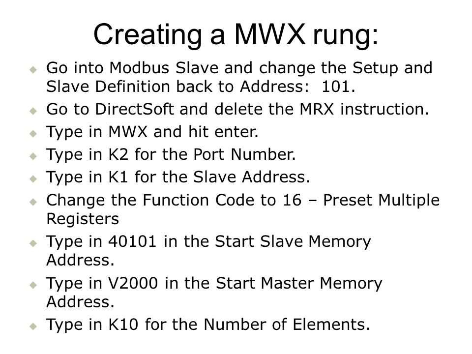 Go into Modbus Slave and change the Setup and Slave Definition back to Address: 101. Go to DirectSoft and delete the MRX instruction. Type in MWX and