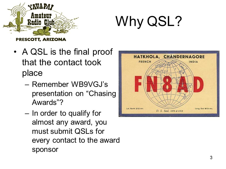 3 Why QSL? A QSL is the final proof that the contact took place –Remember WB9VGJs presentation on Chasing Awards? –In order to qualify for almost any