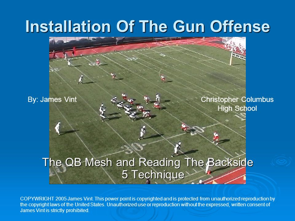 Installation Of The Gun Offense The QB Mesh and Reading The Backside 5 Technique By: James VintChristopher Columbus High School COPYWRIGHT 2005 James