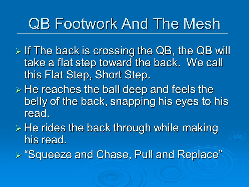 QB Footwork And The Mesh If The back is crossing the QB, the QB will take a flat step toward the back. We call this Flat Step, Short Step. If The back