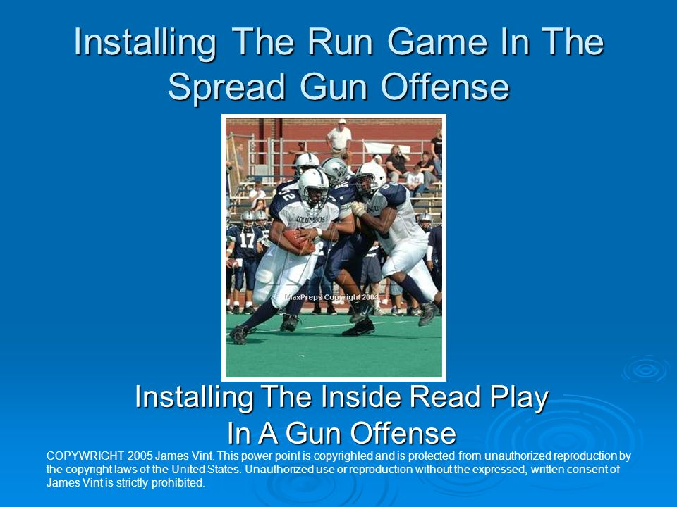 Installing The Run Game In The Spread Gun Offense Installing The Inside Read Play In A Gun Offense COPYWRIGHT 2005 James Vint. This power point is cop