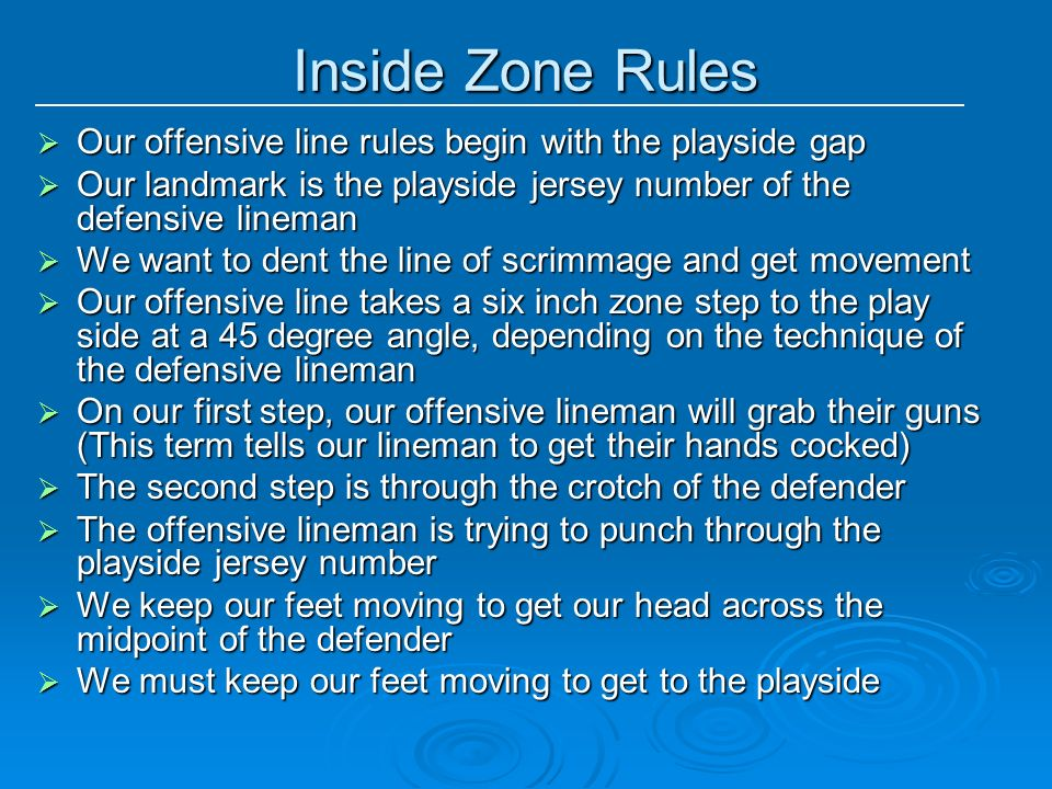 Inside Zone Rules Our offensive line rules begin with the playside gap Our offensive line rules begin with the playside gap Our landmark is the playsi