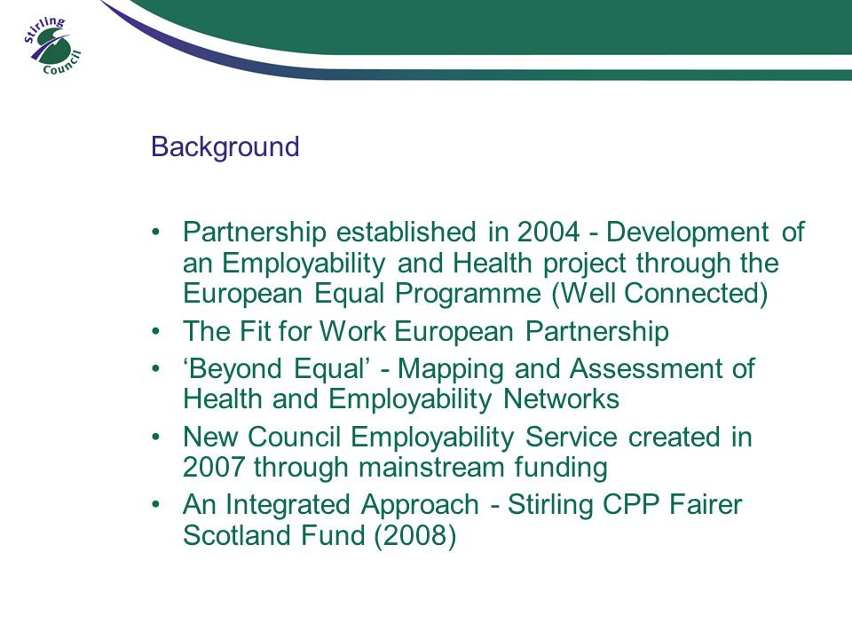 Background Partnership established in Development of an Employability and Health project through the European Equal Programme (Well Connected) The Fit for Work European Partnership Beyond Equal - Mapping and Assessment of Health and Employability Networks New Council Employability Service created in 2007 through mainstream funding An Integrated Approach - Stirling CPP Fairer Scotland Fund (2008)