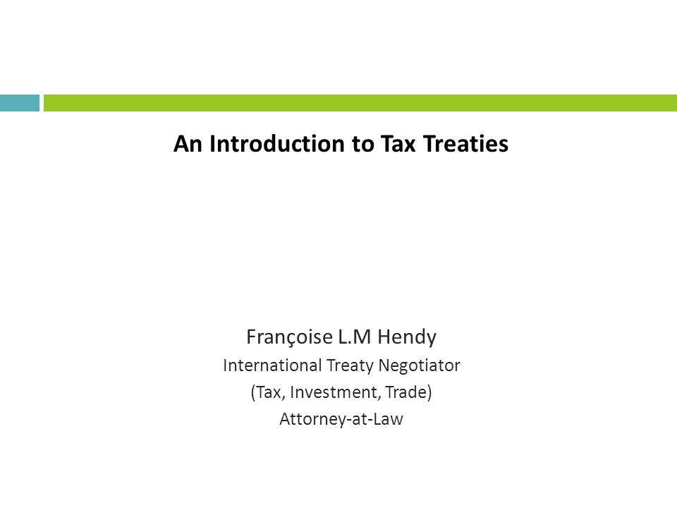 An Introduction to Tax Treaties Françoise L.M Hendy International Treaty Negotiator (Tax, Investment, Trade) Attorney-at-Law