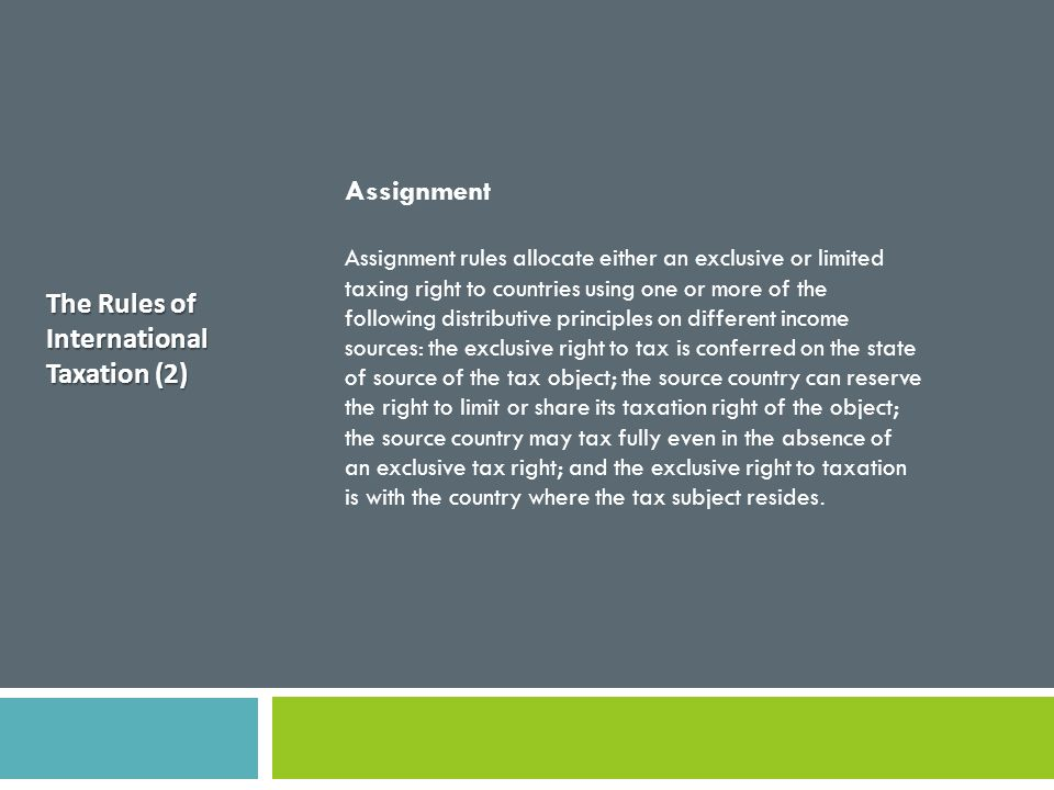 The Rules of International Taxation (2) Assignment Assignment rules allocate either an exclusive or limited taxing right to countries using one or mor