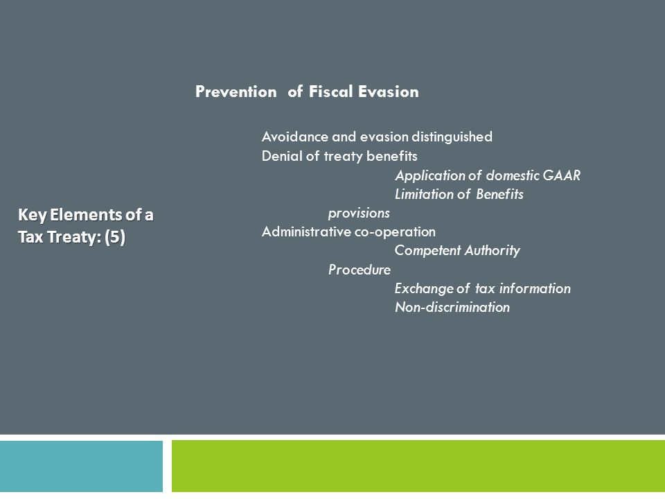 Key Elements of a Tax Treaty: (5) Prevention of Fiscal Evasion Avoidance and evasion distinguished Denial of treaty benefits Application of domestic G