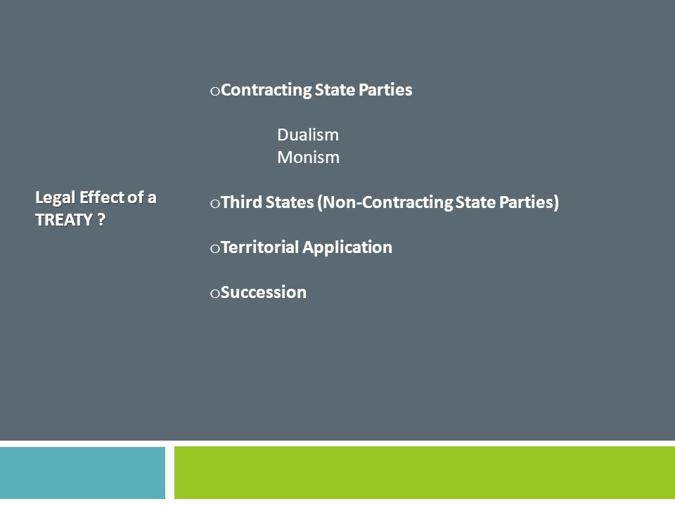Legal Effect of a TREATY ? o Contracting State Parties Dualism Monism o Third States (Non-Contracting State Parties) o Territorial Application o Succe
