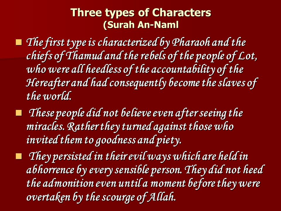 Three types of Characters (Surah An-Naml The first type is characterized by Pharaoh and the chiefs of Thamud and the rebels of the people of Lot, who were all heedless of the accountability of the Hereafter and had consequently become the slaves of the world.