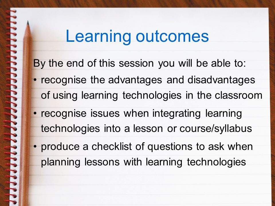 Learning outcomes By the end of this session you will be able to: recognise the advantages and disadvantages of using learning technologies in the classroom recognise issues when integrating learning technologies into a lesson or course/syllabus produce a checklist of questions to ask when planning lessons with learning technologies