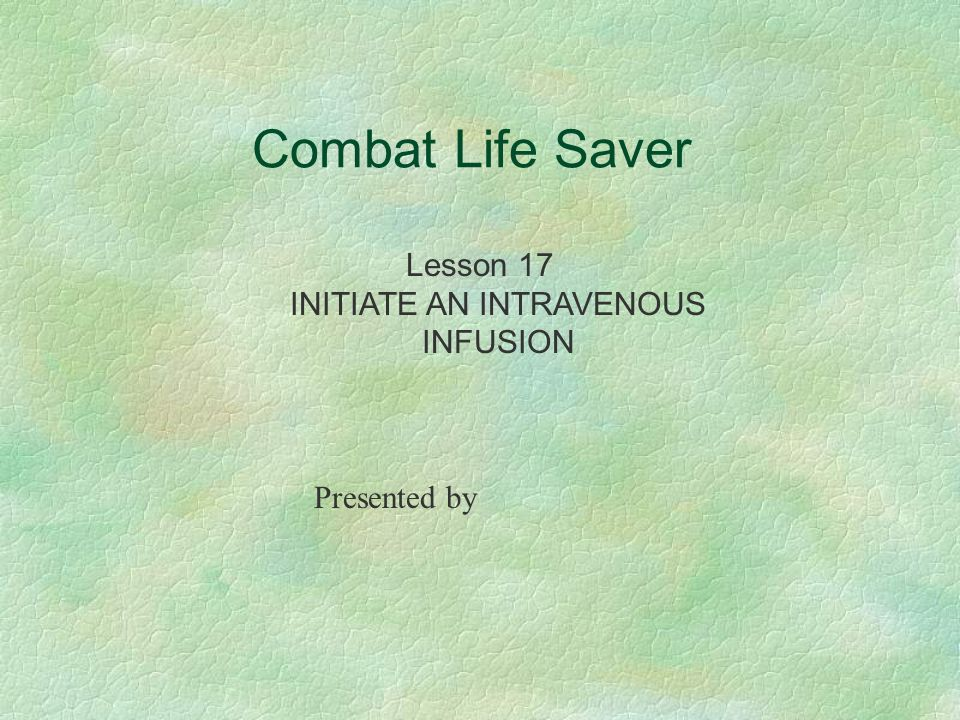 Combat Life Saver Lesson 17 INITIATE AN INTRAVENOUS INFUSION Presented by