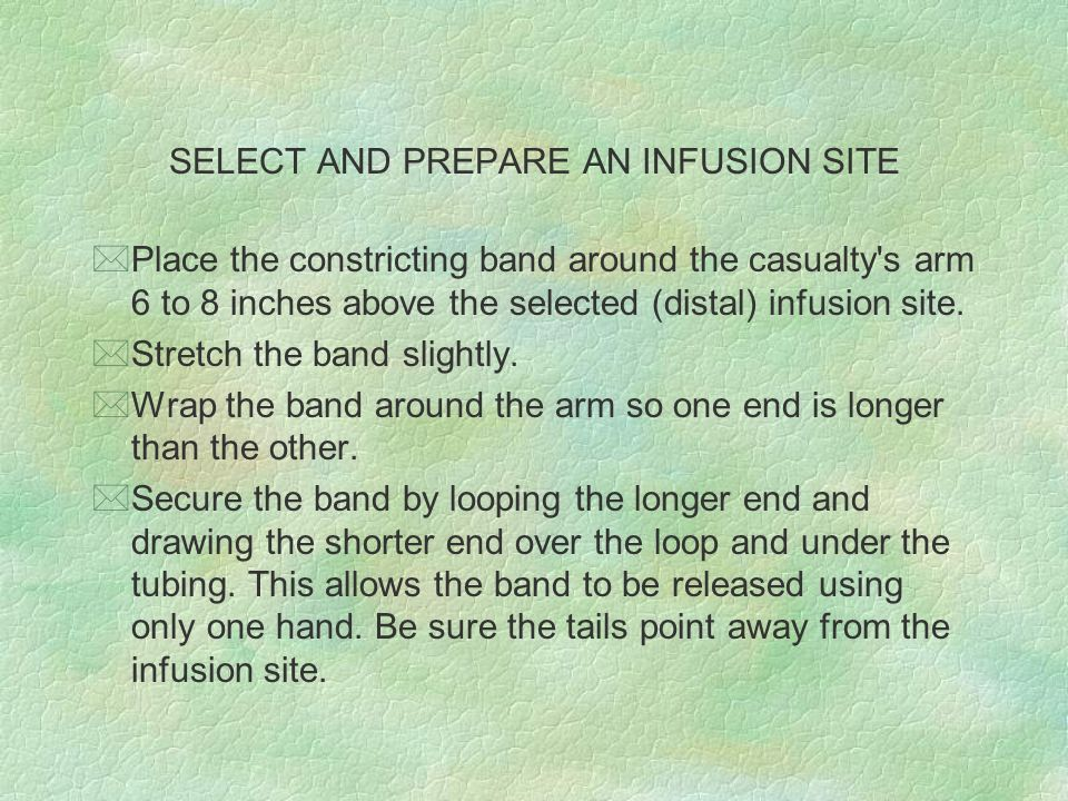 SELECT AND PREPARE AN INFUSION SITE *Place the constricting band around the casualty's arm 6 to 8 inches above the selected (distal) infusion site. *S
